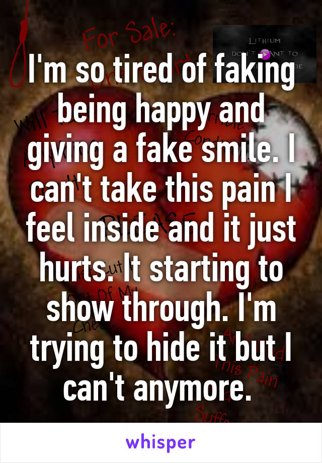I'm so tired of faking being happy and giving a fake smile. I can't take this pain I feel inside and it just hurts. It starting to show through. I'm trying to hide it but I can't anymore.