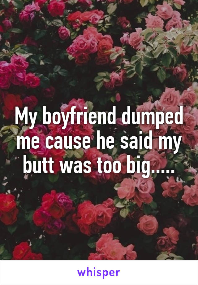 My boyfriend dumped me cause he said my butt was too big.....