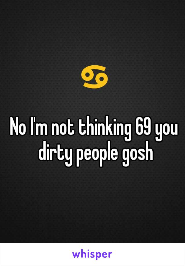 ♋  No I'm not thinking 69 you dirty people gosh