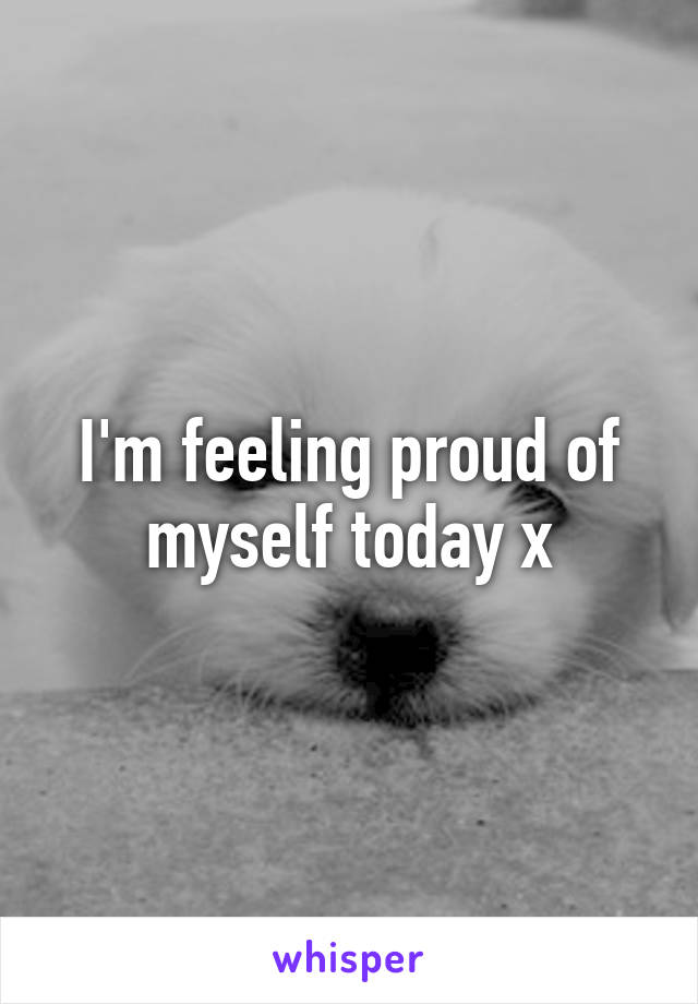 I'm feeling proud of myself today x