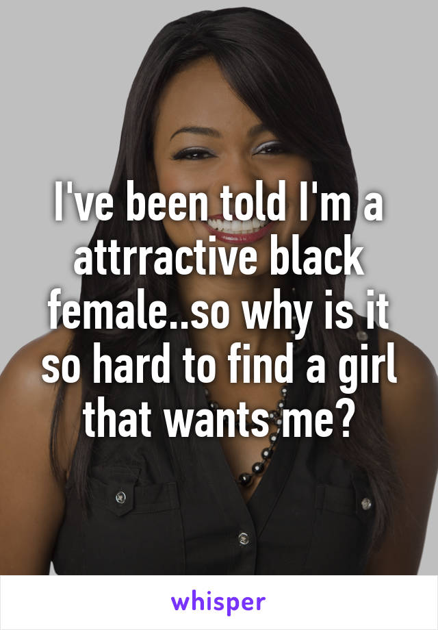 I've been told I'm a attrractive black female..so why is it so hard to find a girl that wants me?