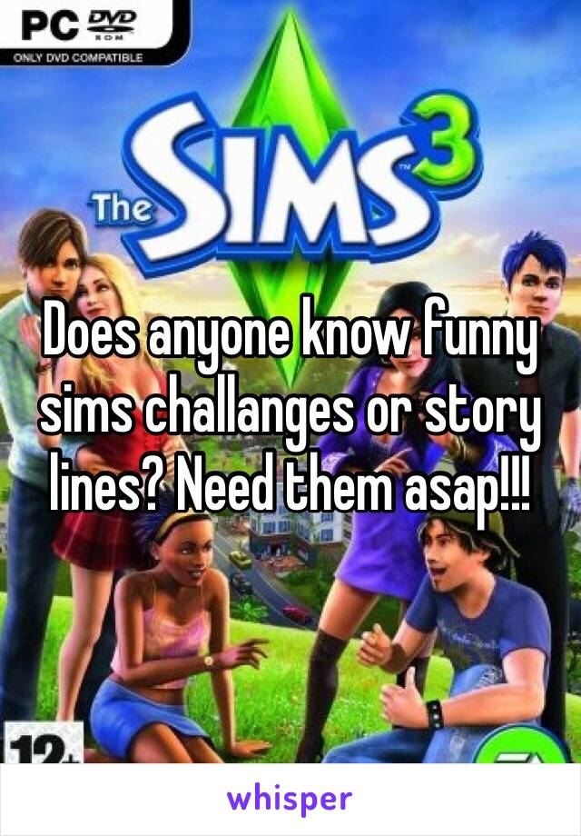 Does anyone know funny sims challanges or story lines? Need them asap!!!