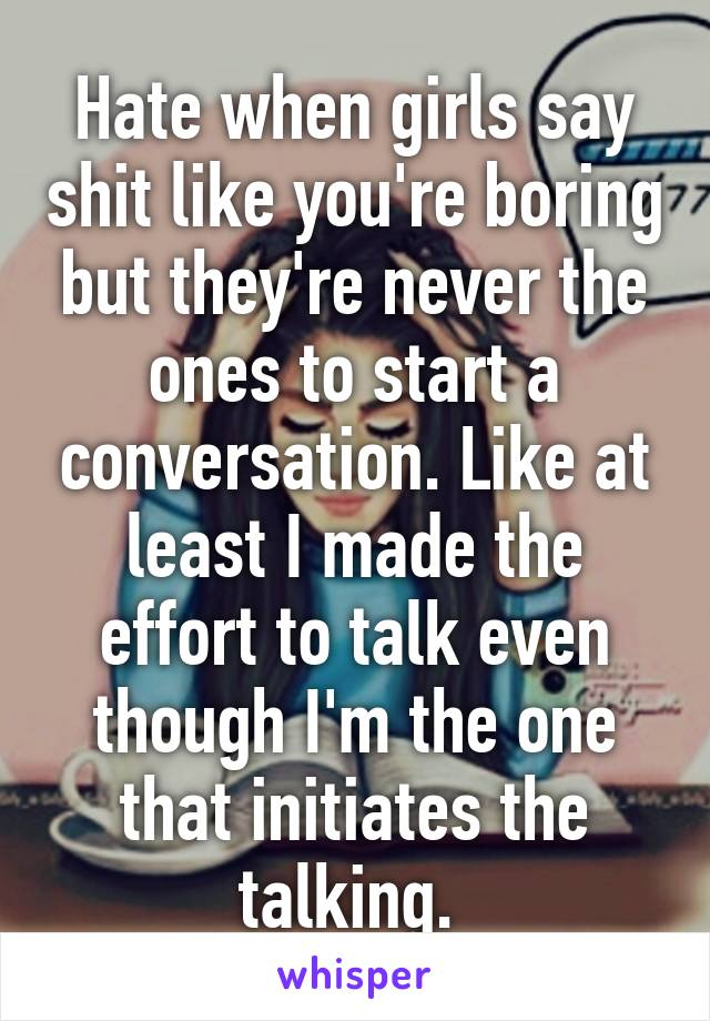 Hate when girls say shit like you're boring but they're never the ones to start a conversation. Like at least I made the effort to talk even though I'm the one that initiates the talking.