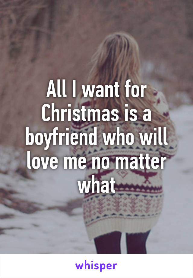 All I want for Christmas is a boyfriend who will love me no matter what