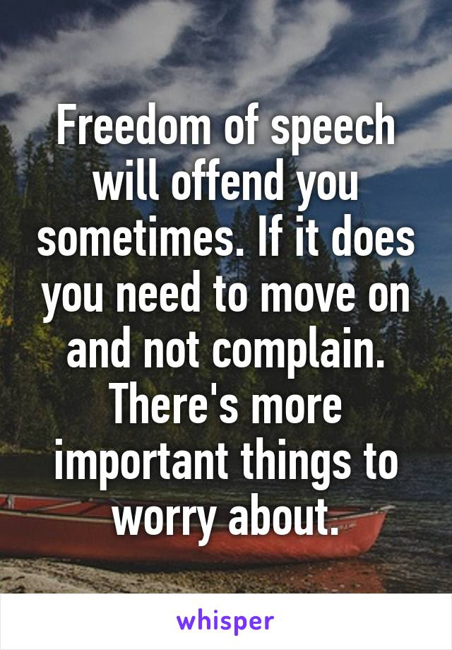 Freedom of speech will offend you sometimes. If it does you need to move on and not complain. There's more important things to worry about.