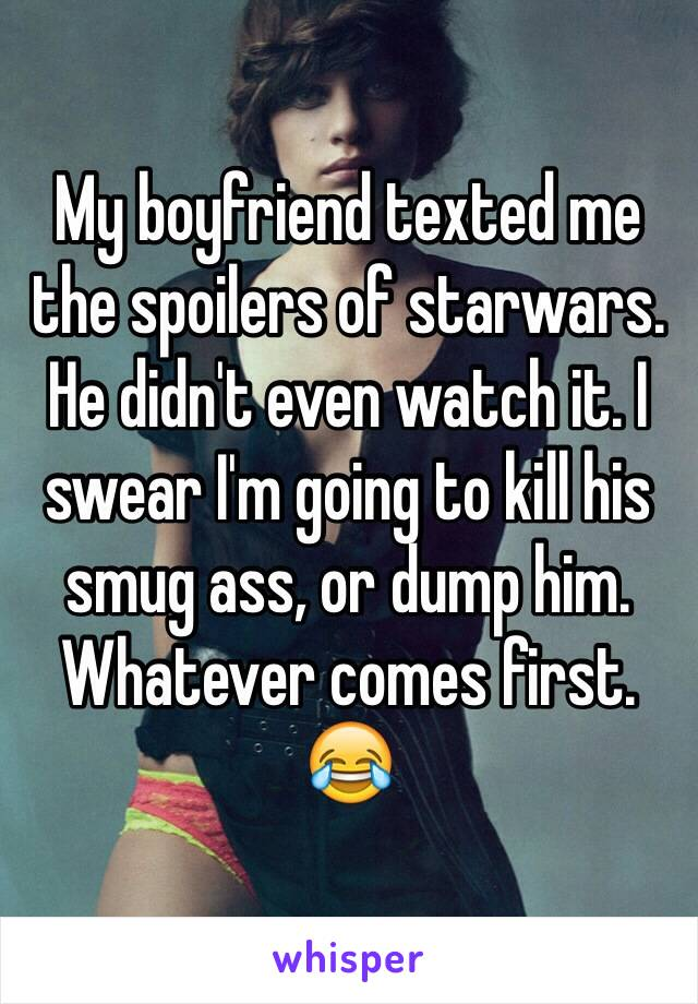 My boyfriend texted me the spoilers of starwars. He didn't even watch it. I swear I'm going to kill his smug ass, or dump him. Whatever comes first. 😂
