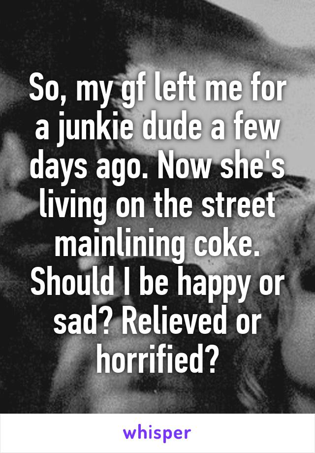 So, my gf left me for a junkie dude a few days ago. Now she's living on the street mainlining coke. Should I be happy or sad? Relieved or horrified?
