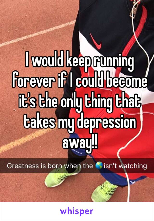 I would keep running forever if I could become it's the only thing that takes my depression away!!