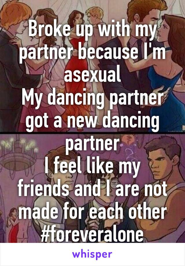 Broke up with my partner because I'm asexual My dancing partner got a new dancing partner I feel like my friends and I are not made for each other #foreveralone