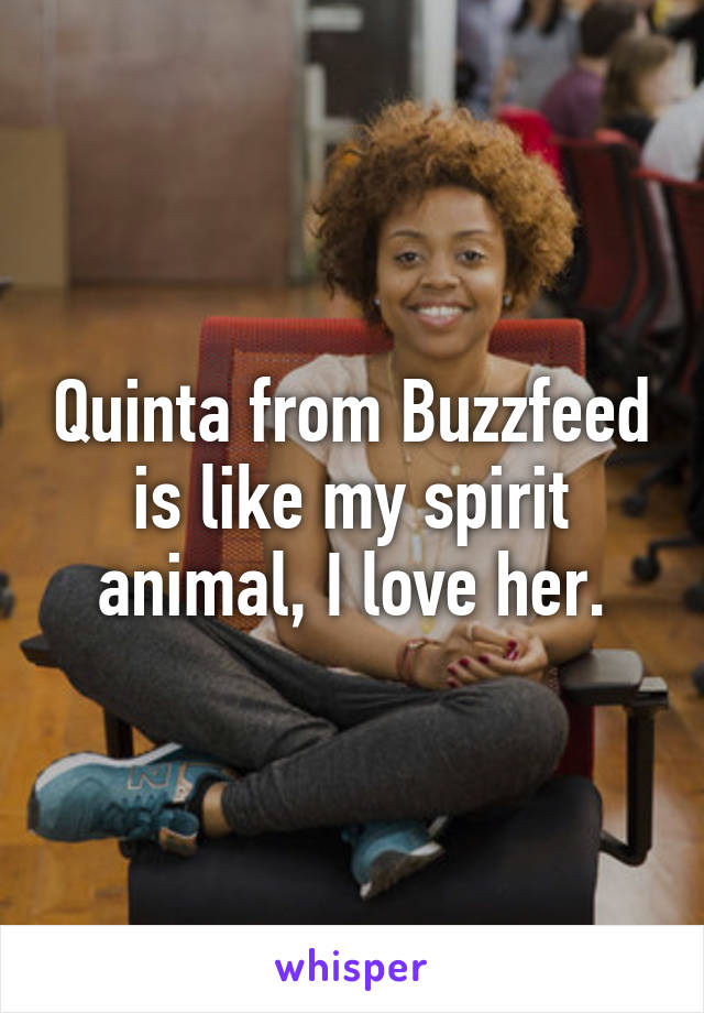 Quinta from Buzzfeed is like my spirit animal, I love her.