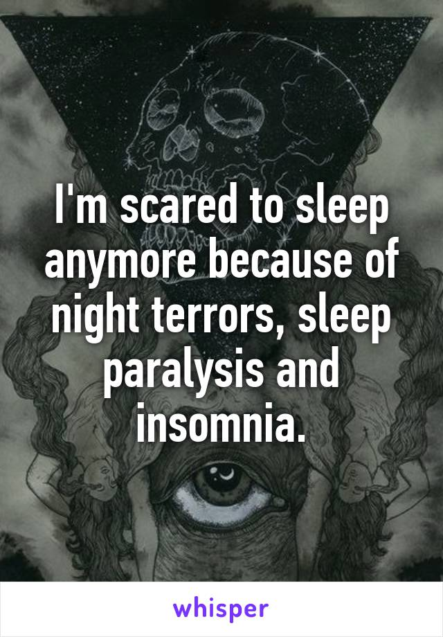 I'm scared to sleep anymore because of night terrors, sleep paralysis and insomnia.
