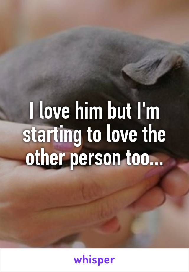 I love him but I'm starting to love the other person too...