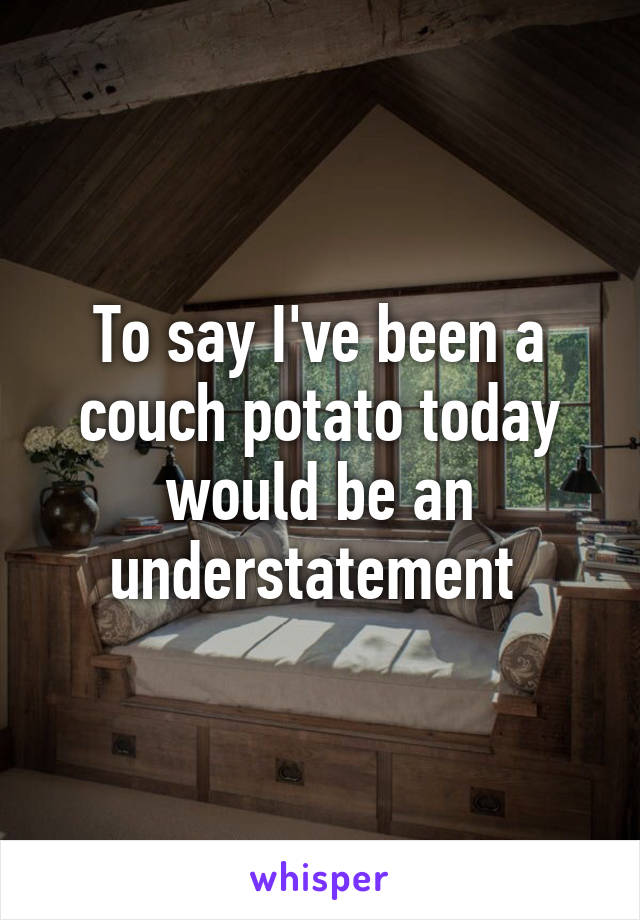 To say I've been a couch potato today would be an understatement