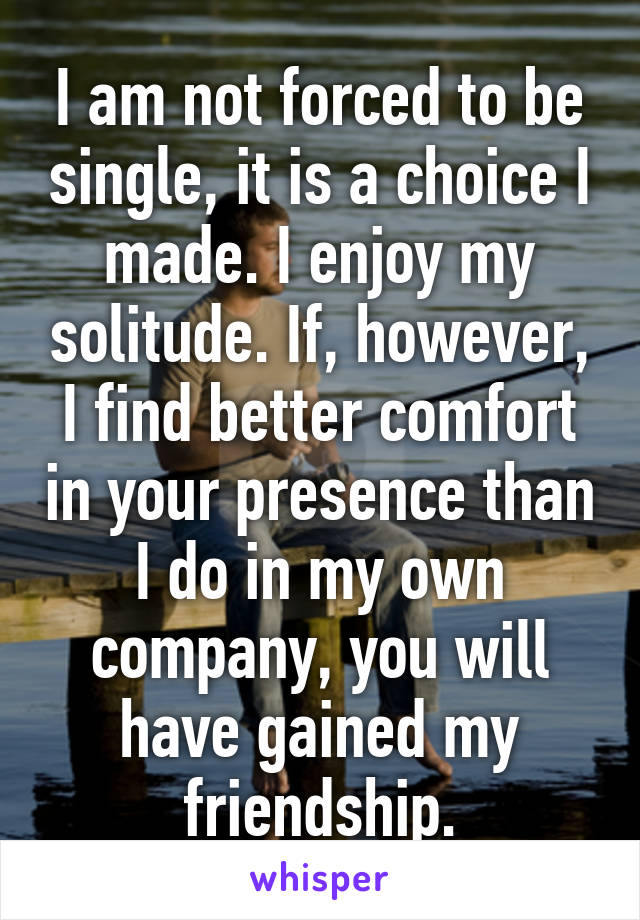 I am not forced to be single, it is a choice I made. I enjoy my solitude. If, however, I find better comfort in your presence than I do in my own company, you will have gained my friendship.