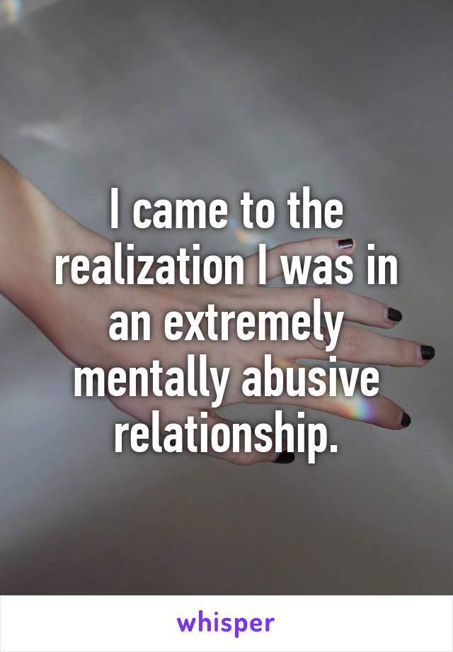 I came to the realization I was in an extremely mentally abusive relationship.