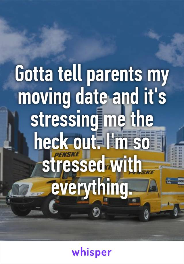 Gotta tell parents my moving date and it's stressing me the heck out. I'm so stressed with everything.