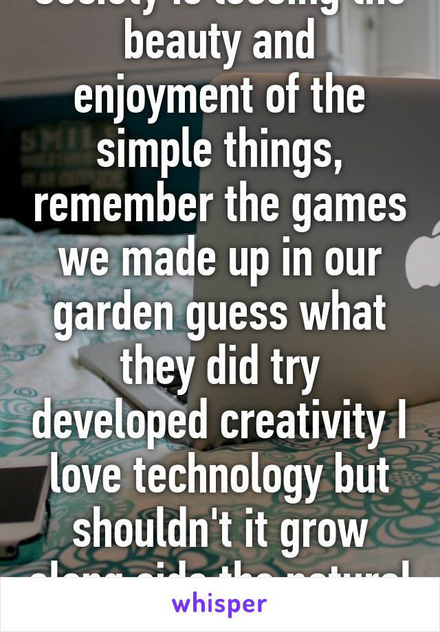 Society is loosing the beauty and enjoyment of the simple things, remember the games we made up in our garden guess what they did try developed creativity I love technology but shouldn't it grow along side the natural simple fun?