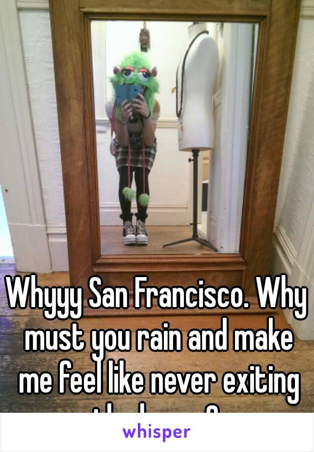 Whyyy San Francisco. Why must you rain and make me feel like never exiting the house?