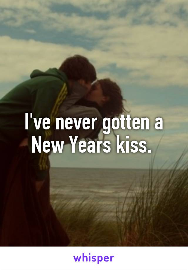 I've never gotten a New Years kiss.