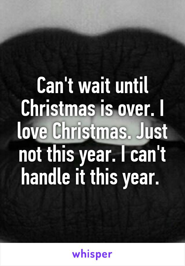 Can't wait until Christmas is over. I love Christmas. Just not this year. I can't handle it this year.