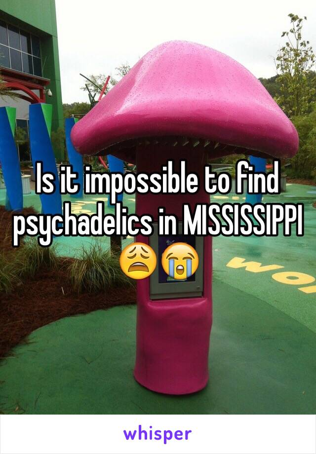 Is it impossible to find psychadelics in MISSISSIPPI 😩😭