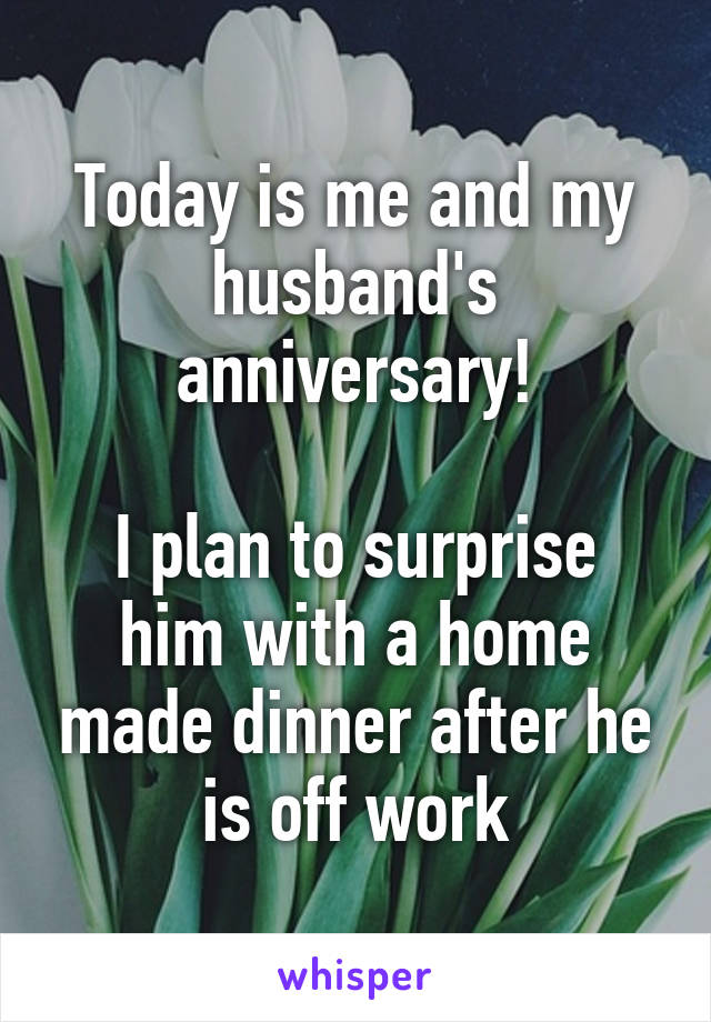 Today is me and my husband's anniversary!  I plan to surprise him with a home made dinner after he is off work