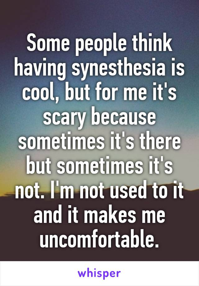 Some people think having synesthesia is cool, but for me it's scary because sometimes it's there but sometimes it's not. I'm not used to it and it makes me uncomfortable.
