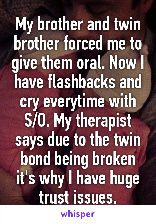 My brother and twin brother forced me to give them oral. Now I have flashbacks and cry everytime with S/O. My therapist says due to the twin bond being broken it's why I have huge trust issues.