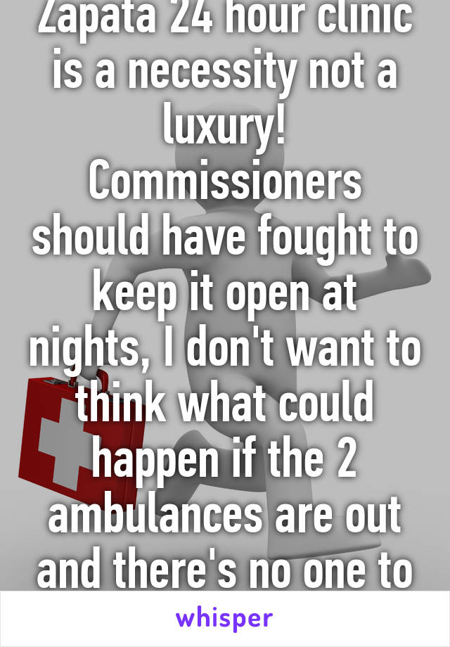 Zapata 24 hour clinic is a necessity not a luxury! Commissioners should have fought to keep it open at nights, I don't want to think what could happen if the 2 ambulances are out and there's no one to help after hours!