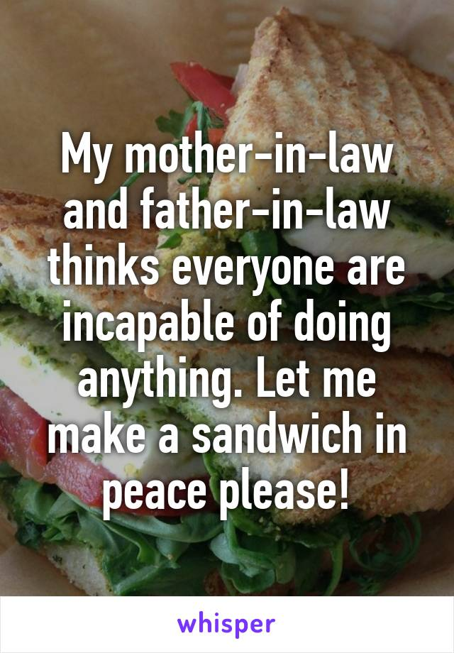 My mother-in-law and father-in-law thinks everyone are incapable of doing anything. Let me make a sandwich in peace please!