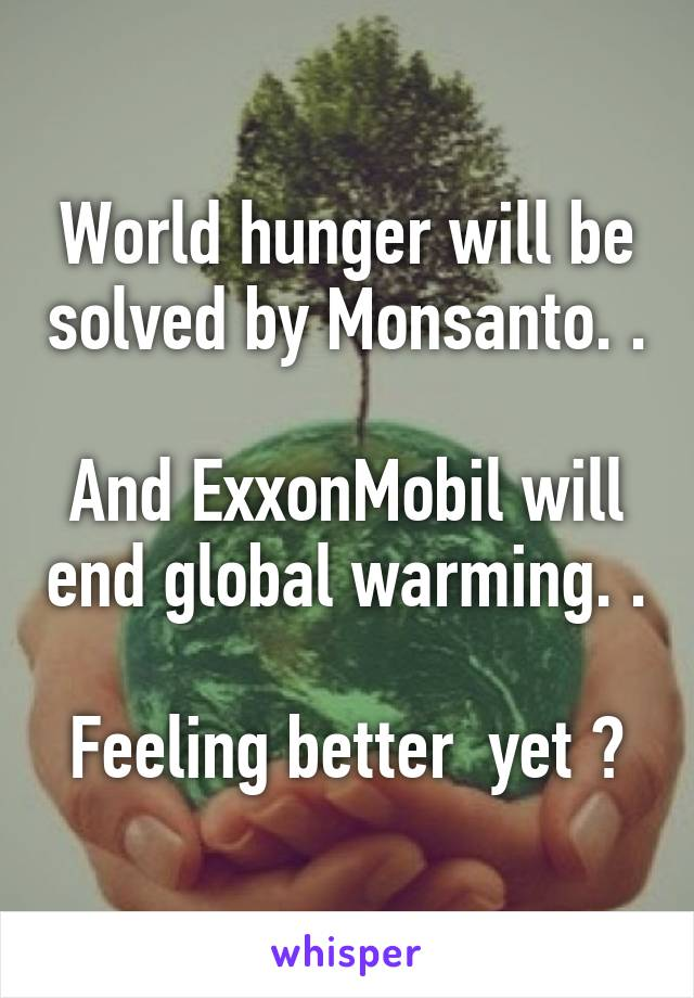 World hunger will be solved by Monsanto. .  And ExxonMobil will end global warming. .  Feeling better  yet ?