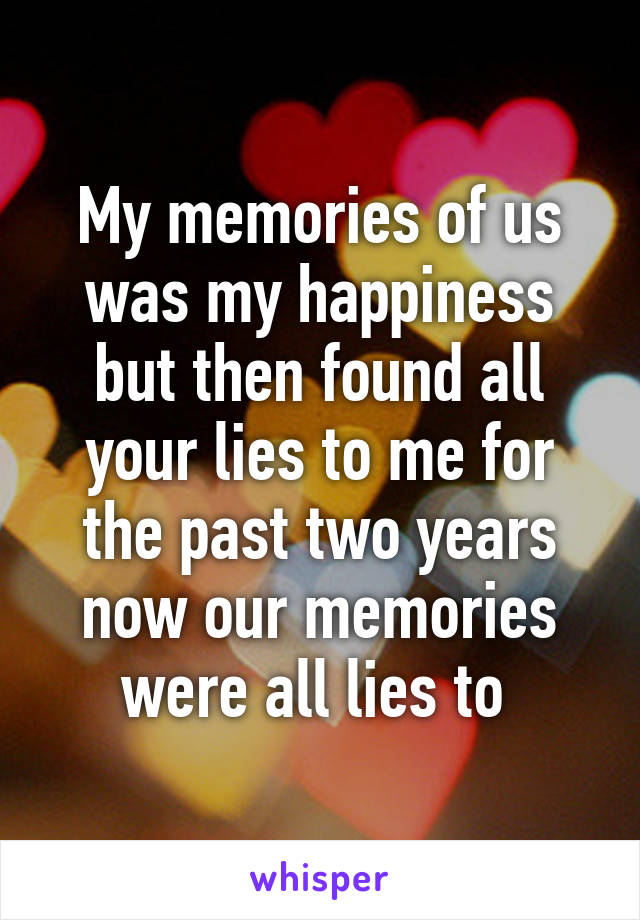 My memories of us was my happiness but then found all your lies to me for the past two years now our memories were all lies to