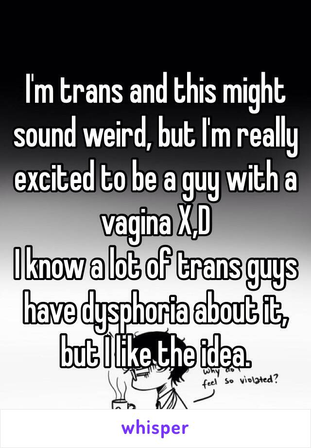 I'm trans and this might sound weird, but I'm really excited to be a guy with a vagina X,D I know a lot of trans guys have dysphoria about it, but I like the idea.