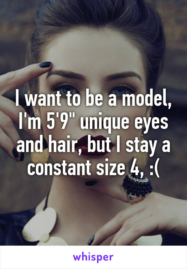 """I want to be a model, I'm 5'9"""" unique eyes and hair, but I stay a constant size 4, :("""
