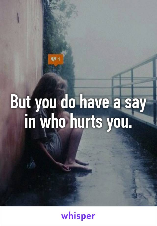 But you do have a say in who hurts you.