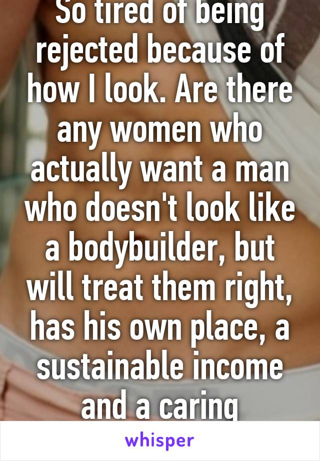 So tired of being rejected because of how I look. Are there any women who actually want a man who doesn't look like a bodybuilder, but will treat them right, has his own place, a sustainable income and a caring attitude?