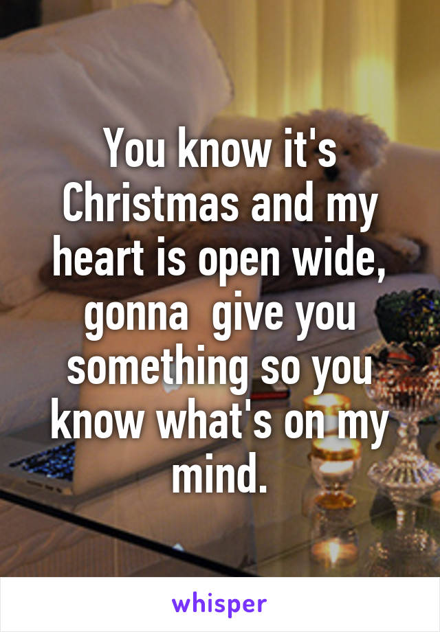 You know it's Christmas and my heart is open wide, gonna  give you something so you know what's on my mind.