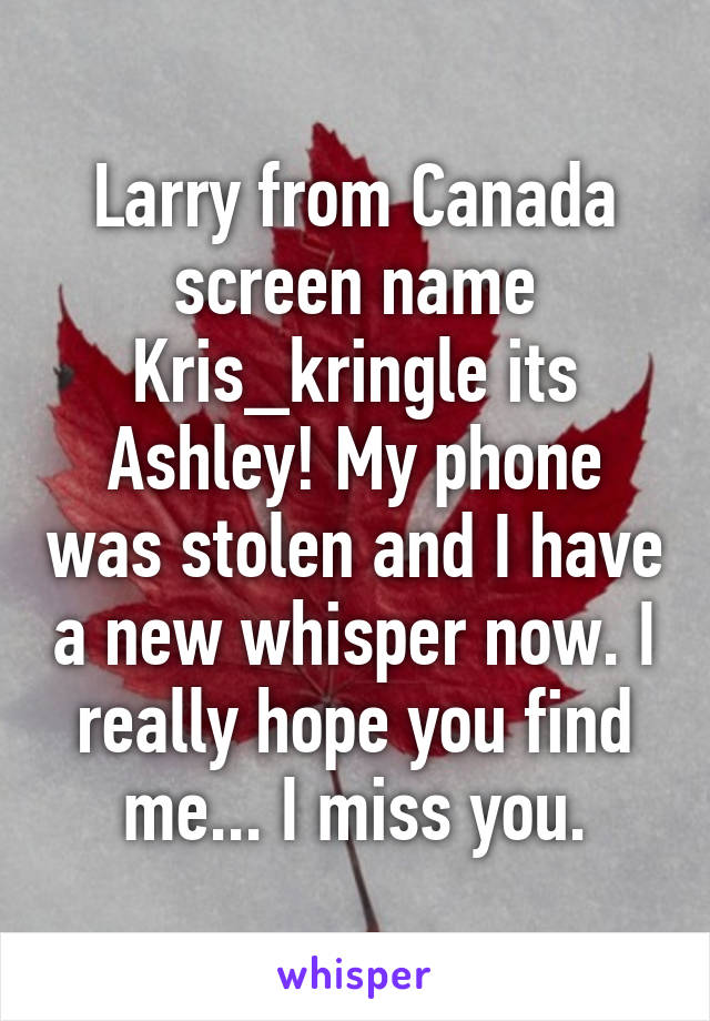 Larry from Canada screen name Kris_kringle its Ashley! My phone was stolen and I have a new whisper now. I really hope you find me... I miss you.