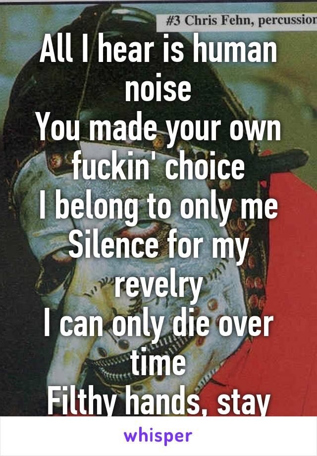 All I hear is human noise You made your own fuckin' choice I belong to only me Silence for my revelry I can only die over time Filthy hands, stay away from mine