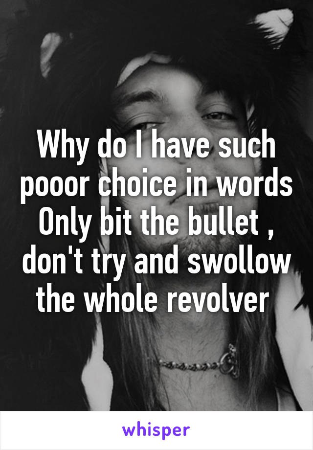 Why do I have such pooor choice in words Only bit the bullet , don't try and swollow the whole revolver