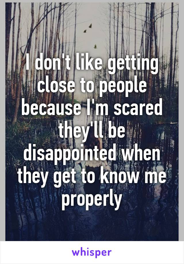 I don't like getting close to people because I'm scared they'll be disappointed when they get to know me properly