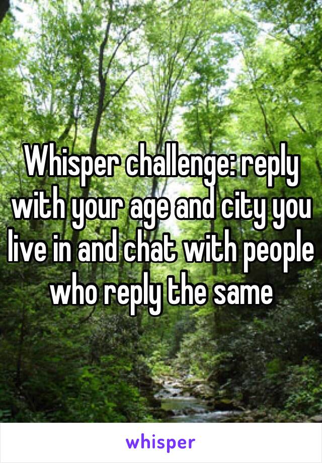 Whisper challenge: reply with your age and city you live in and chat with people who reply the same