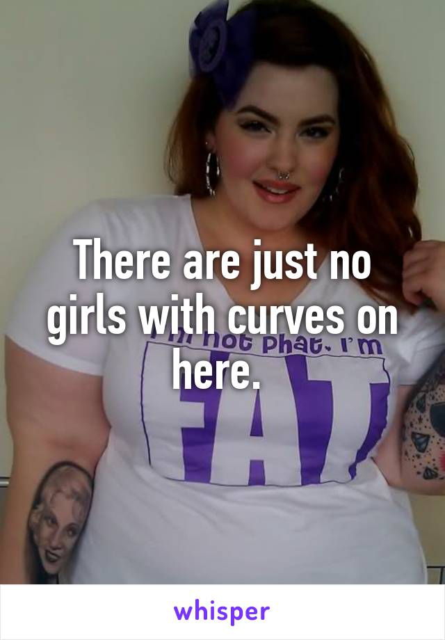There are just no girls with curves on here.