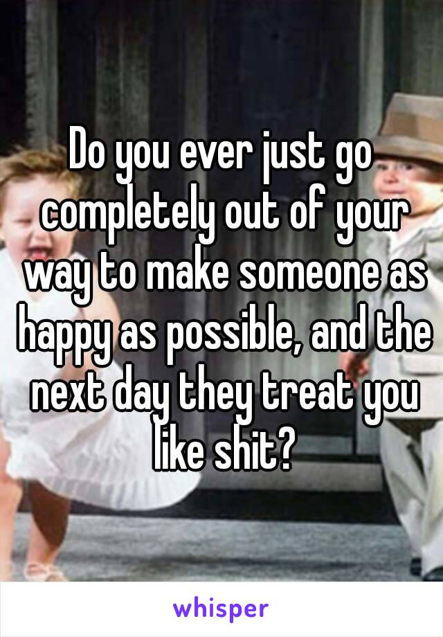 Do you ever just go completely out of your way to make someone as happy as possible, and the next day they treat you like shit?