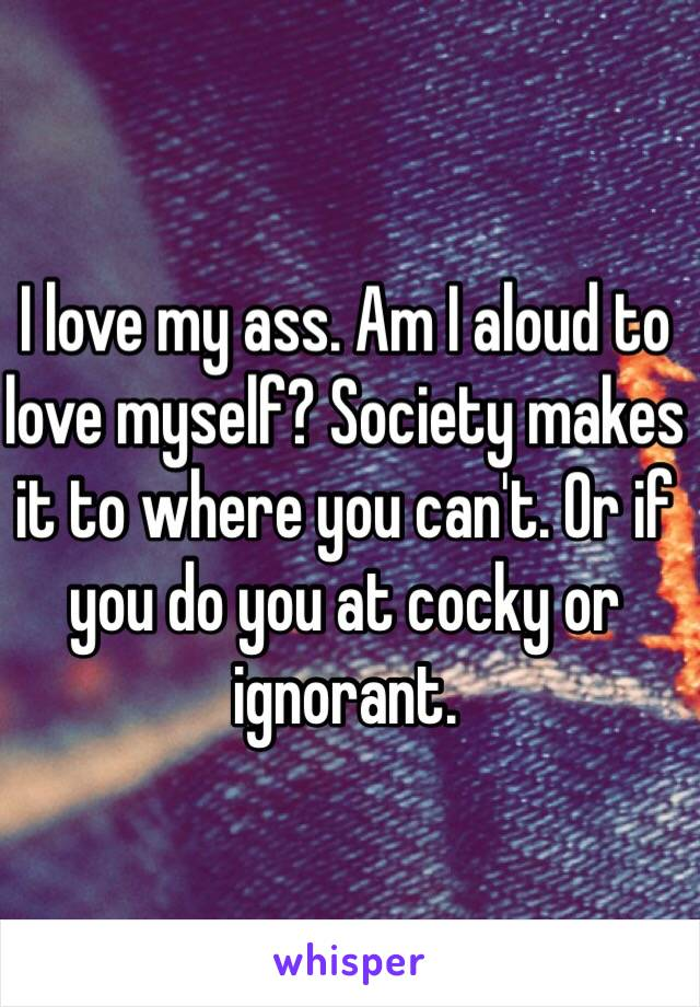 I love my ass. Am I aloud to love myself? Society makes it to where you can't. Or if you do you at cocky or ignorant.