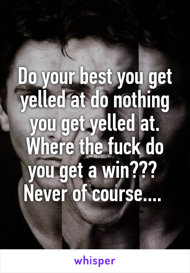 Do your best you get yelled at do nothing you get yelled at. Where the fuck do you get a win???  Never of course....