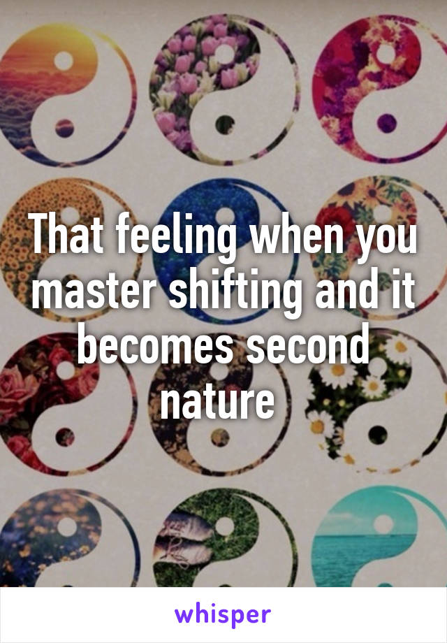 That feeling when you master shifting and it becomes second nature