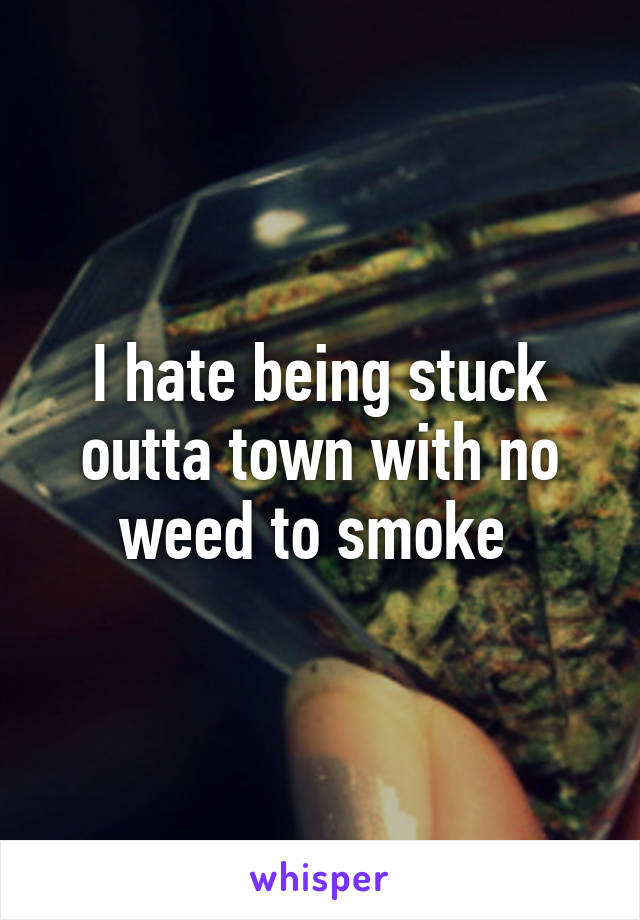 I hate being stuck outta town with no weed to smoke