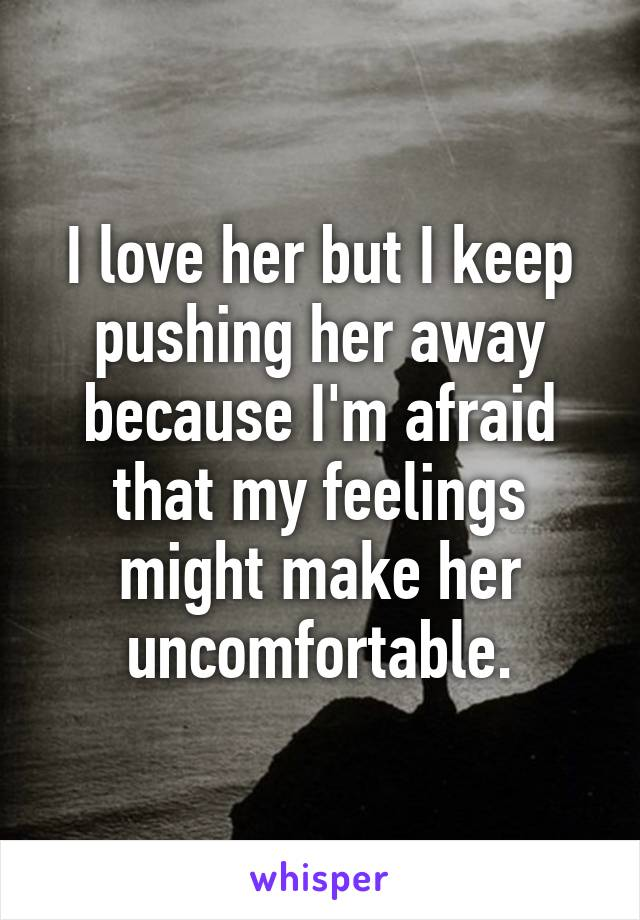 I love her but I keep pushing her away because I'm afraid that my feelings might make her uncomfortable.