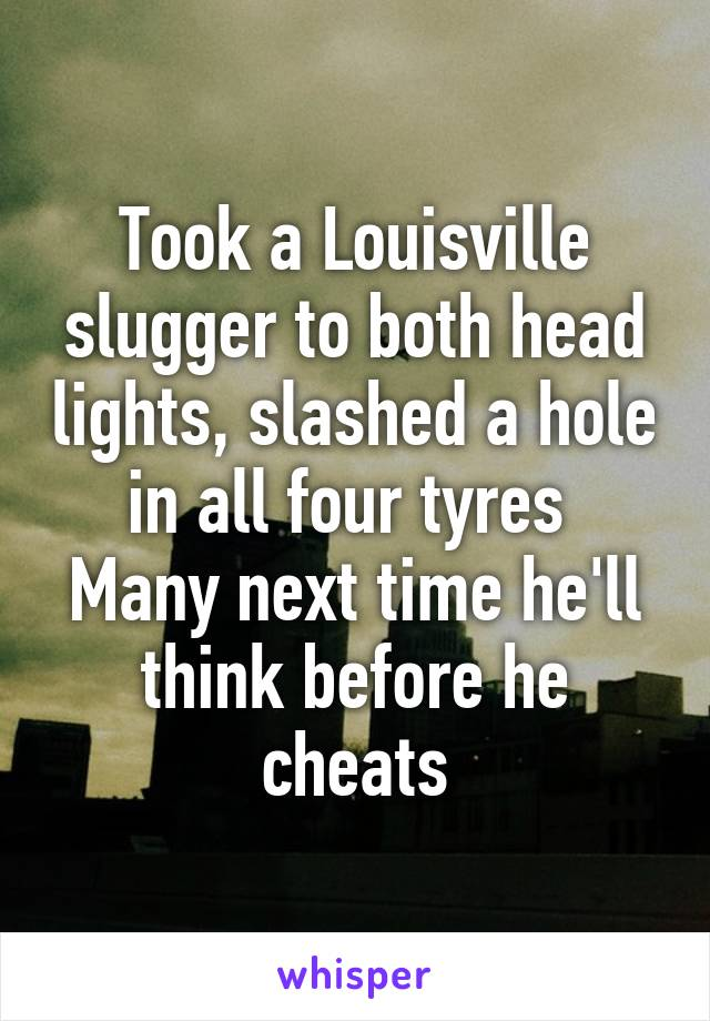 Took a Louisville slugger to both head lights, slashed a hole in all four tyres  Many next time he'll think before he cheats
